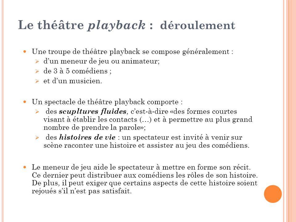 Le théâtre playback : déroulement Une troupe de théâtre playback se compose généralement : dun meneur de jeu ou animateur; de 3 à 5 comédiens ; et dun