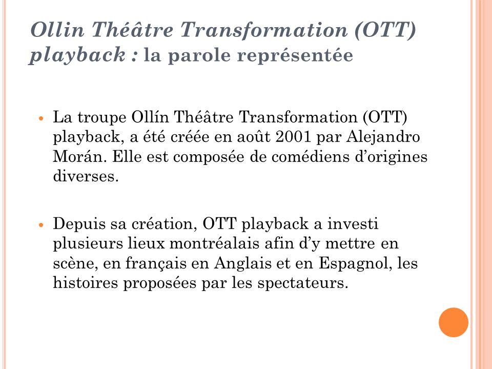 Ollin Théâtre Transformation (OTT) playback : la parole représentée La troupe Ollín Théâtre Transformation (OTT) playback, a été créée en août 2001 pa