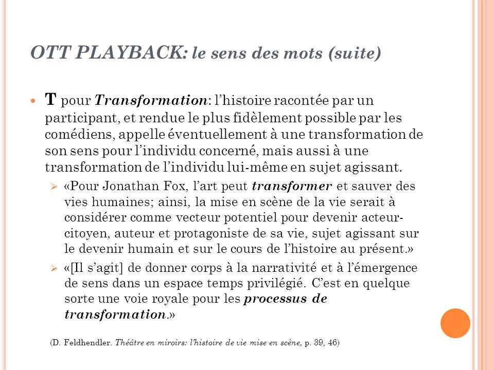 OTT PLAYBACK: le sens des mots (suite) T pour Transformation : lhistoire racontée par un participant, et rendue le plus fidèlement possible par les co