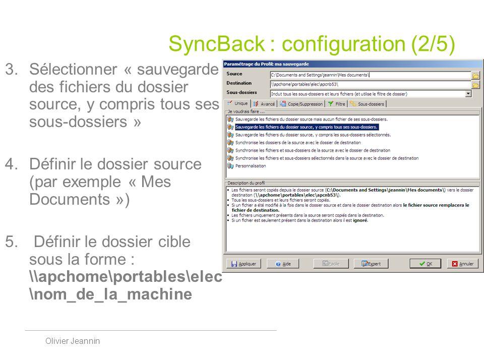 Olivier Jeannin SyncBack : configuration (2/5) Sélectionner « sauvegarde des fichiers du dossier source, y compris tous ses sous-dossiers » Définir le dossier source (par exemple « Mes Documents ») Définir le dossier cible sous la forme : \\apchome\portables\elec \nom_de_la_machine