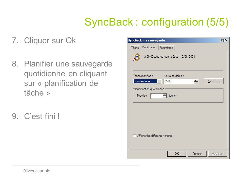 Olivier Jeannin SyncBack : configuration (5/5) Cliquer sur Ok Planifier une sauvegarde quotidienne en cliquant sur « planification de tâche » Cest fini !