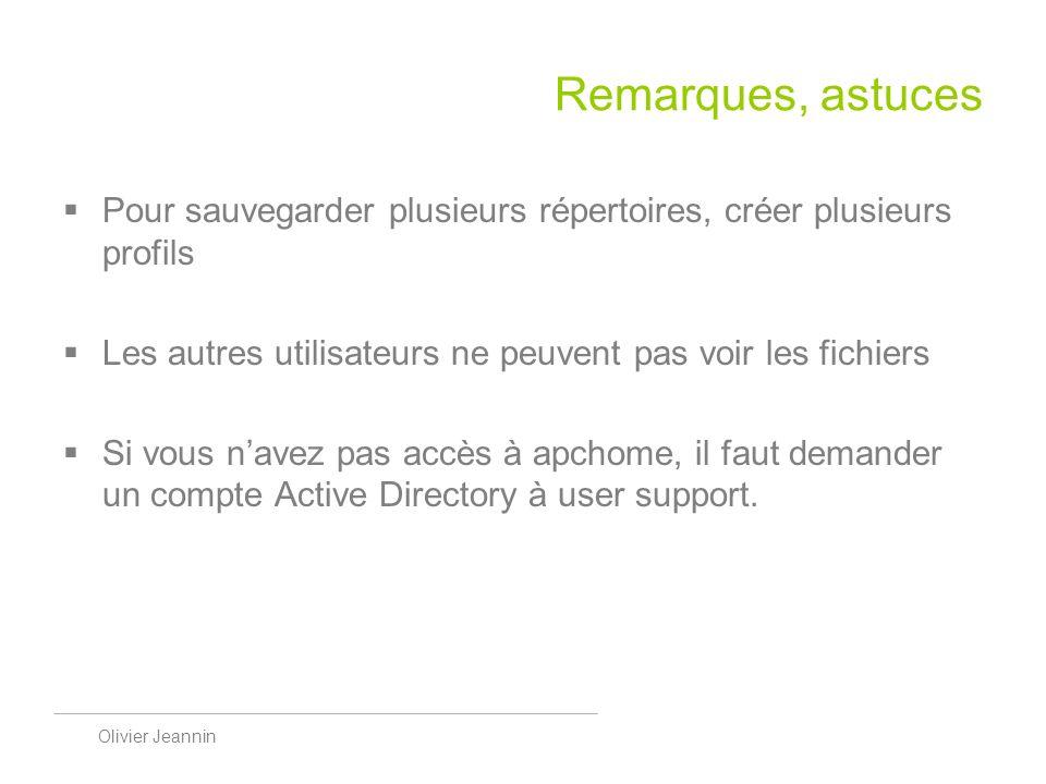 Olivier Jeannin Remarques, astuces Pour sauvegarder plusieurs répertoires, créer plusieurs profils Les autres utilisateurs ne peuvent pas voir les fichiers Si vous navez pas accès à apchome, il faut demander un compte Active Directory à user support.