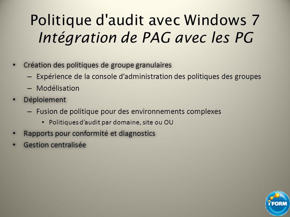 Politique d'audit avec Windows 7 Intégration de PAG avec les PG Création des politiques de groupe granulaires Création des politiques de groupe granul