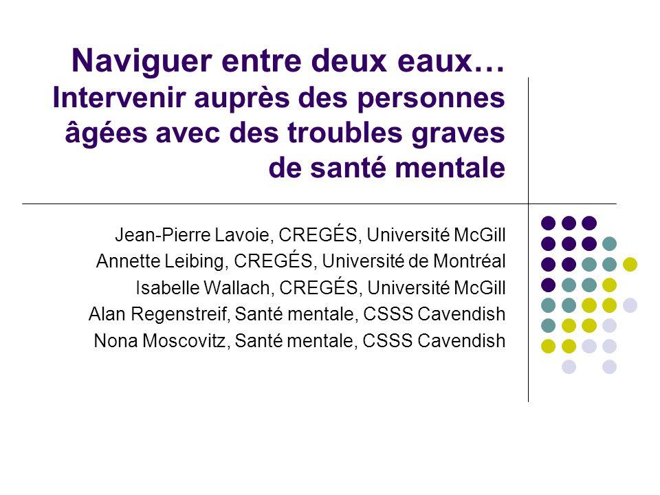 Naviguer entre deux eaux… Intervenir auprès des personnes âgées avec des troubles graves de santé mentale Jean-Pierre Lavoie, CREGÉS, Université McGil