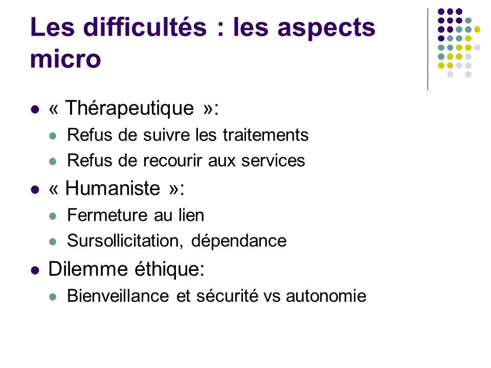 Les difficultés : les aspects micro « Thérapeutique »: Refus de suivre les traitements Refus de recourir aux services « Humaniste »: Fermeture au lien