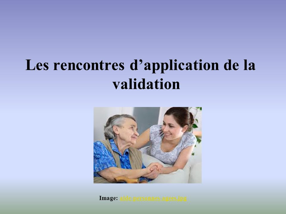 Les rencontres dapplication de la validation Image: aide personnes agees.jpgaide personnes agees.jpg