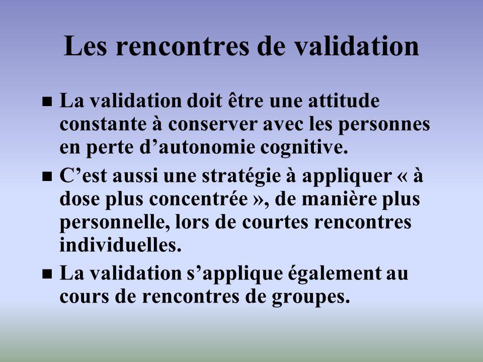 Les rencontres de validation La validation doit être une attitude constante à conserver avec les personnes en perte dautonomie cognitive. Cest aussi u