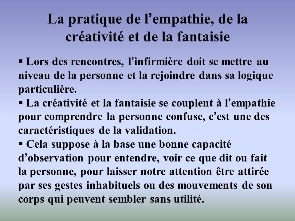 La pratique de lempathie, de la créativité et de la fantaisie Lors des rencontres, linfirmière doit se mettre au niveau de la personne et la rejoindre