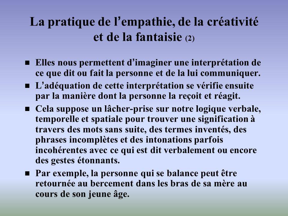 La pratique de lempathie, de la créativité et de la fantaisie (2) Elles nous permettent dimaginer une interprétation de ce que dit ou fait la personne