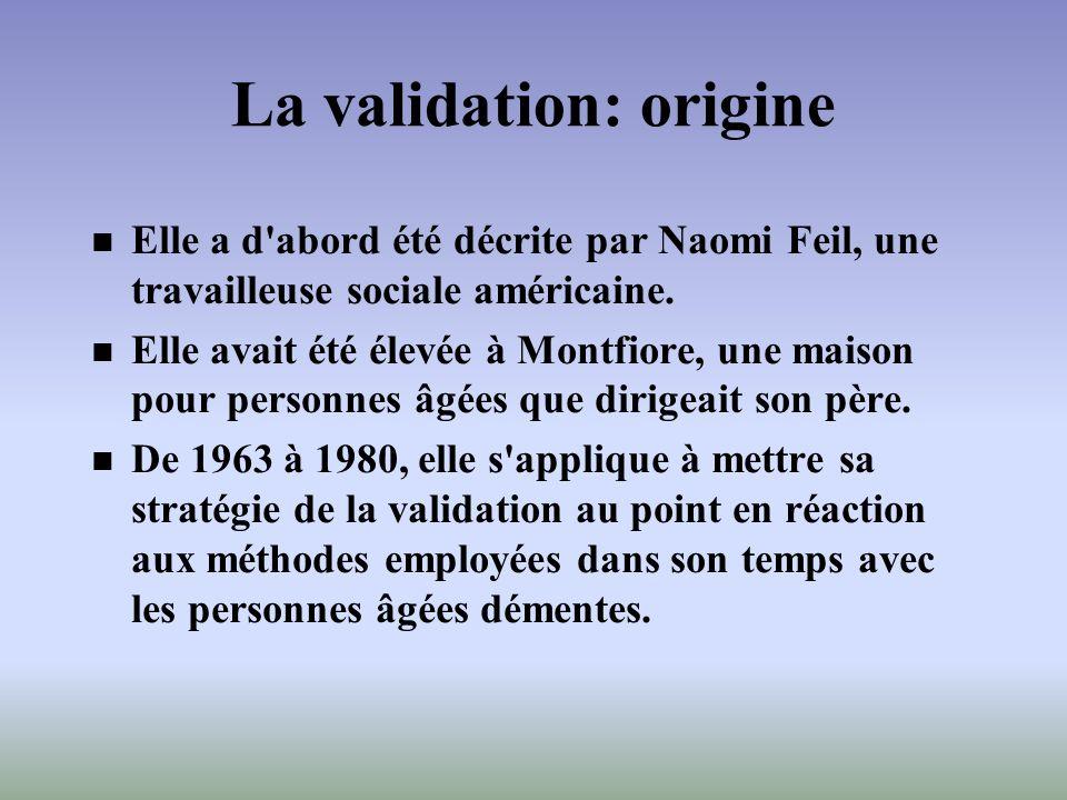 La validation: origine Elle a d'abord été décrite par Naomi Feil, une travailleuse sociale américaine. Elle avait été élevée à Montfiore, une maison p