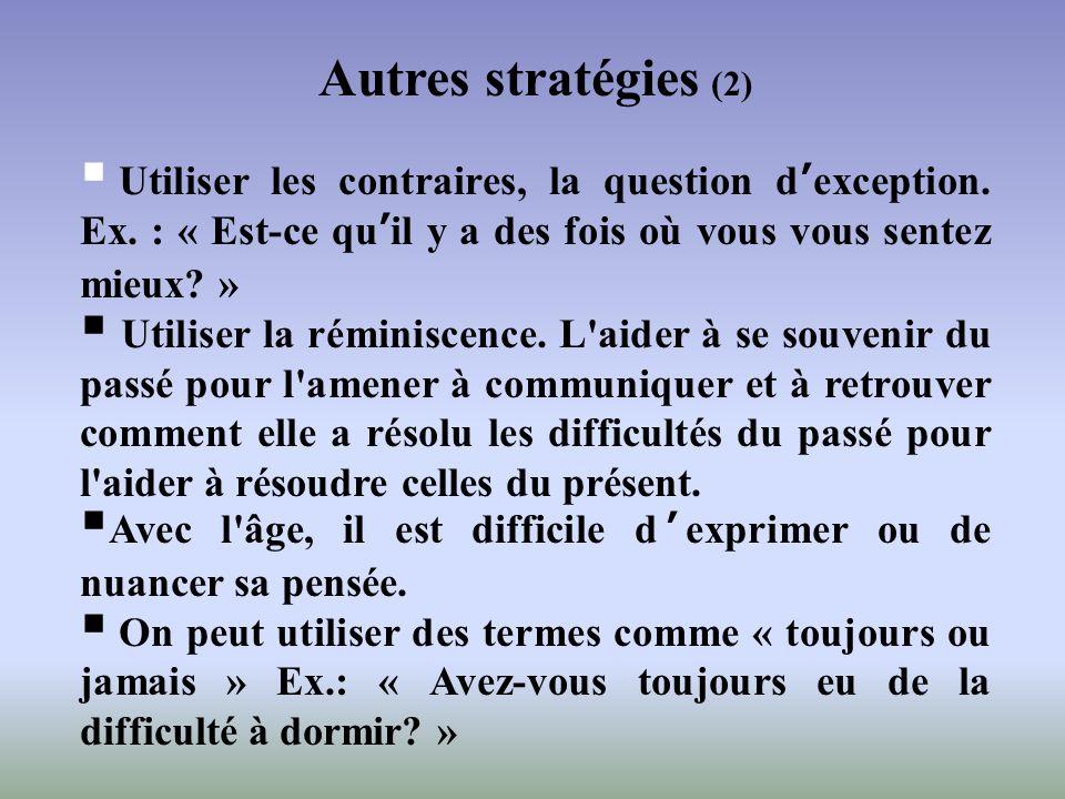 Autres stratégies (2) Utiliser les contraires, la question dexception. Ex. : « Est-ce quil y a des fois où vous vous sentez mieux? » Utiliser la rémin