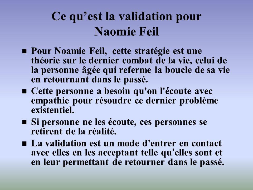 Ce quest la validation pour Naomie Feil Pour Noamie Feil, cette stratégie est une théorie sur le dernier combat de la vie, celui de la personne âgée q