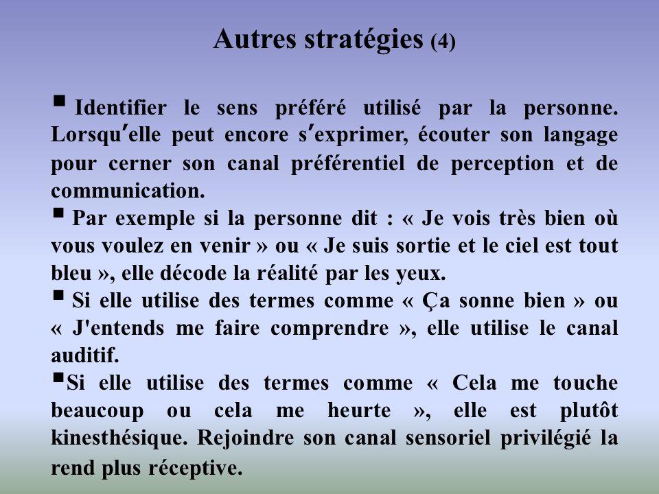 Autres stratégies (4) Identifier le sens préféré utilisé par la personne. Lorsquelle peut encore sexprimer, écouter son langage pour cerner son canal