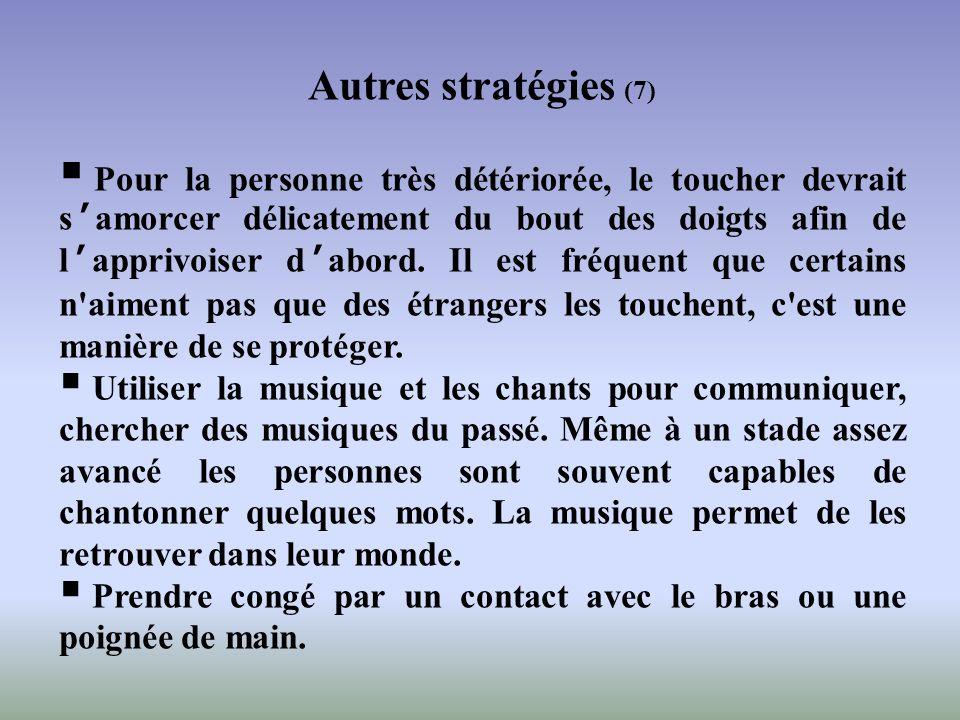 Autres stratégies (7) Pour la personne très détériorée, le toucher devrait samorcer délicatement du bout des doigts afin de lapprivoiser dabord. Il es