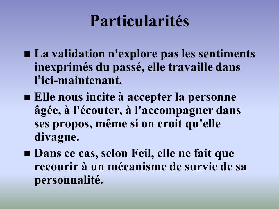 Particularités La validation n'explore pas les sentiments inexprimés du passé, elle travaille dans lici-maintenant. Elle nous incite à accepter la per
