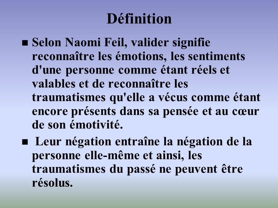 Définition Selon Naomi Feil, valider signifie reconnaître les émotions, les sentiments d'une personne comme étant réels et valables et de reconnaître