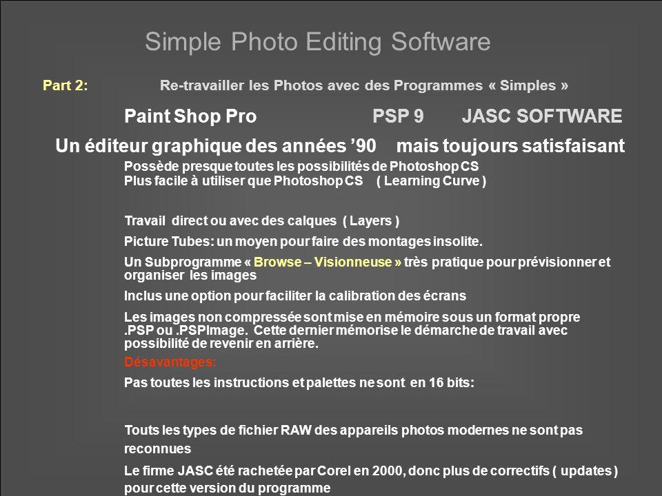 Simple Photo Editing Software Paint Shop ProPSP 9JASC SOFTWARE Un éditeur graphique des années 90 mais toujours satisfaisant Possède presque toutes les possibilités de Photoshop CS Plus facile à utiliser que Photoshop CS ( Learning Curve ) Travail direct ou avec des calques ( Layers ) Picture Tubes: un moyen pour faire des montages insolite.