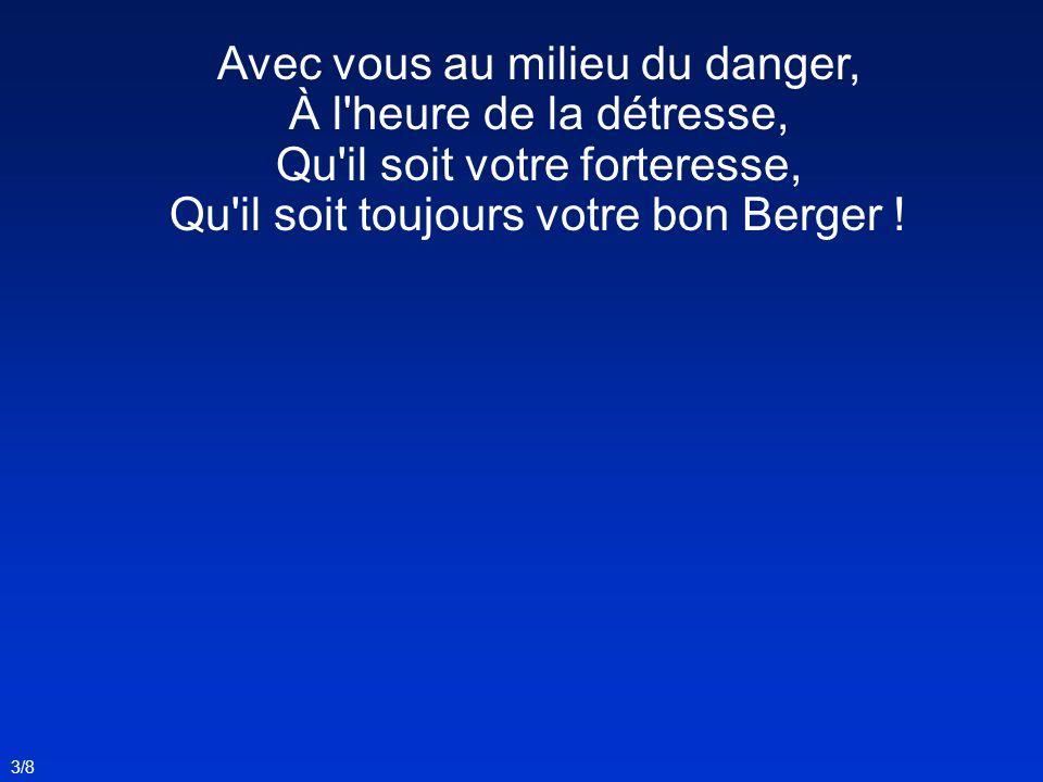 Avec vous au milieu du danger, À l'heure de la détresse, Qu'il soit votre forteresse, Qu'il soit toujours votre bon Berger ! 3/8