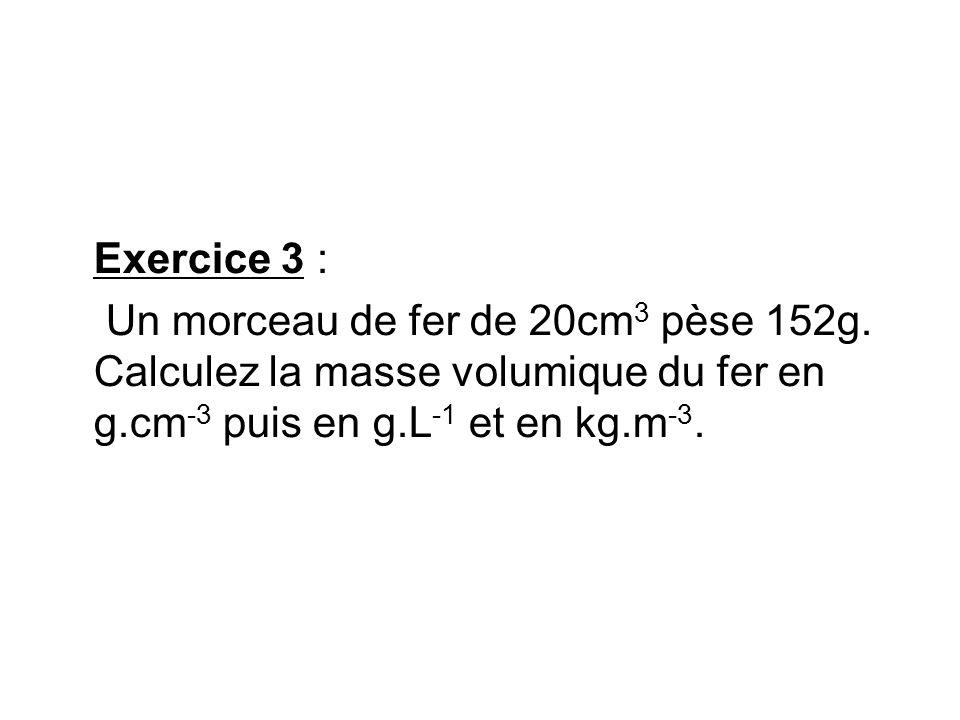 Exercice 3 : Un morceau de fer de 20cm 3 pèse 152g. Calculez la masse volumique du fer en g.cm -3 puis en g.L -1 et en kg.m -3.