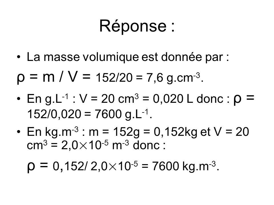 Réponse : La masse volumique est donnée par : ρ = m / V = 152/20 = 7,6 g.cm -3. En g.L -1 : V = 20 cm 3 = 0,020 L donc : ρ = 152/0,020 = 7600 g.L -1.