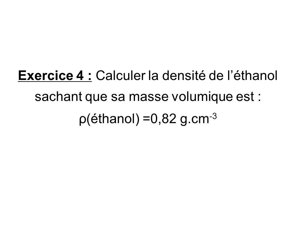 Exercice 4 : Calculer la densité de léthanol sachant que sa masse volumique est : ρ(éthanol) =0,82 g.cm -3