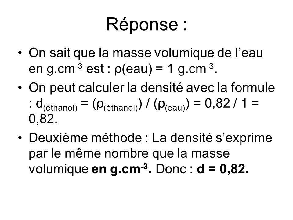 Réponse : On sait que la masse volumique de leau en g.cm -3 est : ρ(eau) = 1 g.cm -3. On peut calculer la densité avec la formule : d (éthanol) = (ρ (