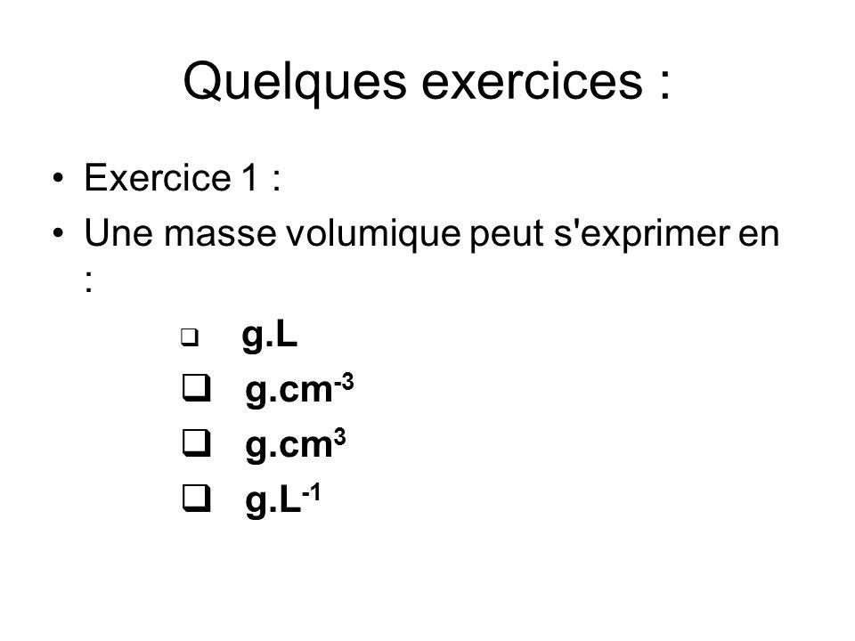 Quelques exercices : Exercice 1 : Une masse volumique peut s exprimer en : g.L g.cm -3 g.cm 3 g.L -1