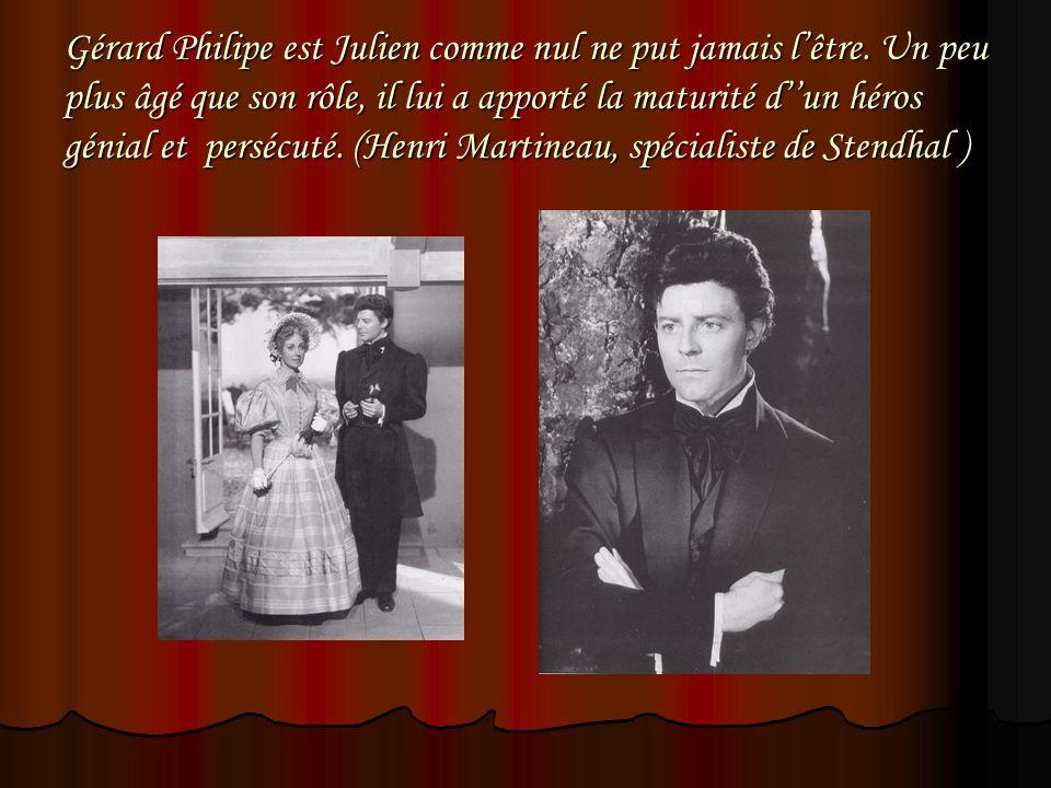 Gérard Philipe est Julien comme nul ne put jamais lêtre. Un peu plus âgé que son rôle, il lui a apporté la maturité dun héros génial et persécuté. (He