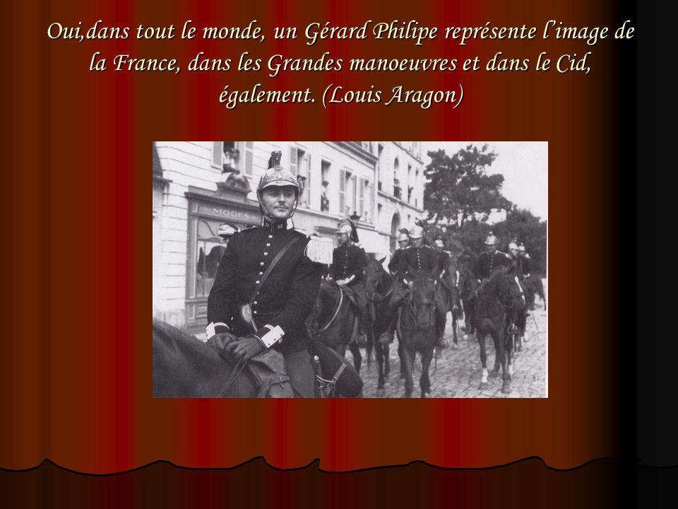 Oui,dans tout le monde, un Gérard Philipe représente limage de la France, dans les Grandes manoeuvres et dans le Cid, également. (Louis Aragon)