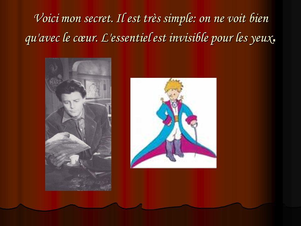 Voici mon secret. Il est très simple: on ne voit bien qu'avec le cœur. L'essentiel est invisible pour les yeux.