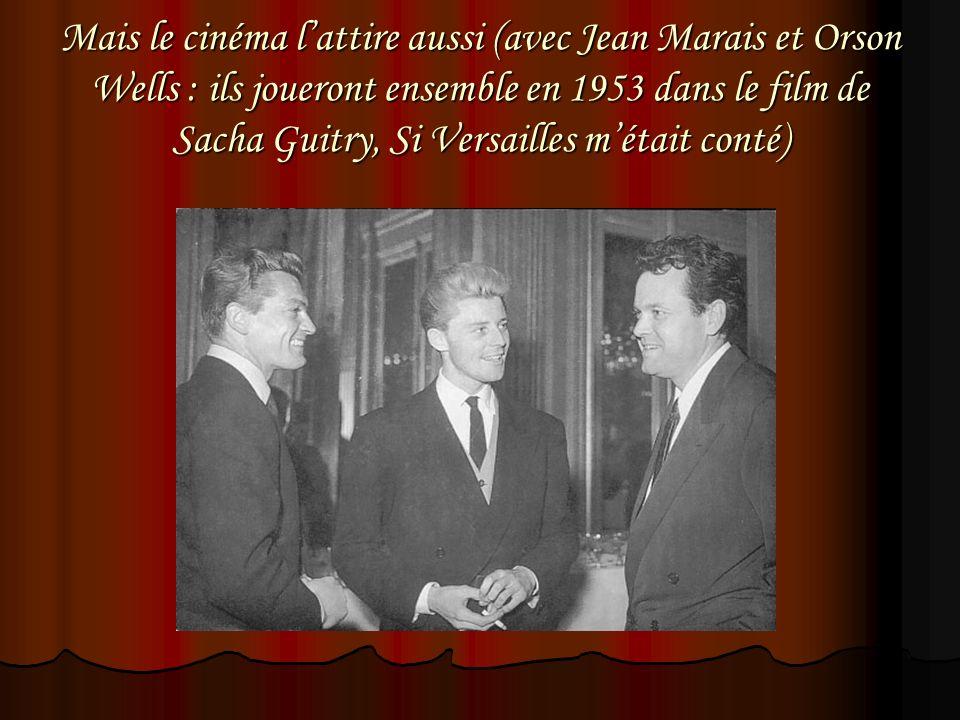 Mais le cinéma lattire aussi (avec Jean Marais et Orson Wells : ils joueront ensemble en 1953 dans le film de Sacha Guitry, Si Versailles métait conté