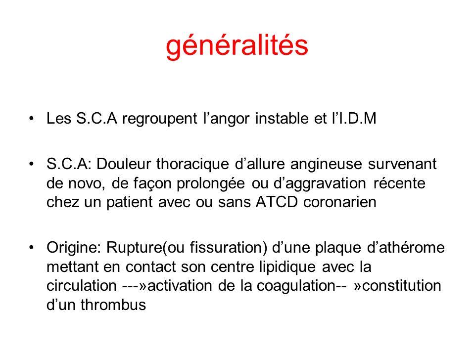 généralités Les S.C.A regroupent langor instable et lI.D.M S.C.A: Douleur thoracique dallure angineuse survenant de novo, de façon prolongée ou daggravation récente chez un patient avec ou sans ATCD coronarien Origine: Rupture(ou fissuration) dune plaque dathérome mettant en contact son centre lipidique avec la circulation ---»activation de la coagulation-- »constitution dun thrombus