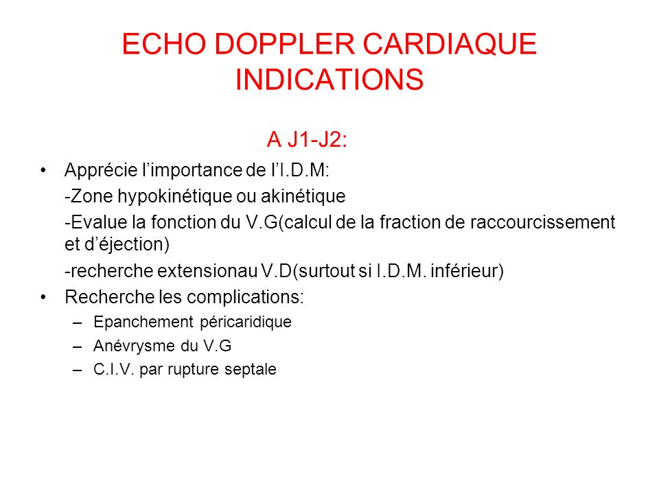 ECHO DOPPLER CARDIAQUE INDICATIONS A J1-J2: Apprécie limportance de lI.D.M: -Zone hypokinétique ou akinétique -Evalue la fonction du V.G(calcul de la