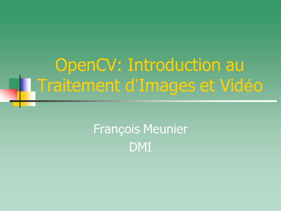 OpenCV: Introduction au Traitement d Images et Vid é o Fran ç ois Meunier DMI