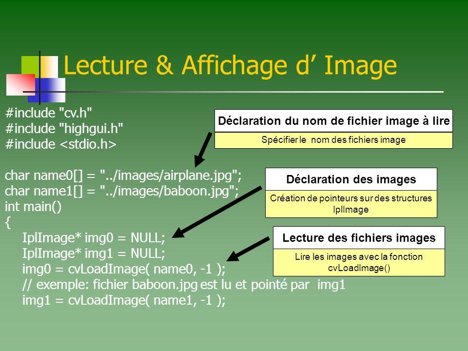 Lecture & Affichage d Image #include cv.h #include highgui.h #include char name0[] = ../images/airplane.jpg ; char name1[] = ../images/baboon.jpg ; int main() { IplImage* img0 = NULL; IplImage* img1 = NULL; img0 = cvLoadImage( name0, -1 ); // exemple: fichier baboon.jpg est lu et pointé par img1 img1 = cvLoadImage( name1, -1 ); Spécifier le nom des fichiers image Déclaration du nom de fichier image à lire Création de pointeurs sur des structures IplImage Déclaration des images Lire les images avec la fonction cvLoadImage() Lecture des fichiers images