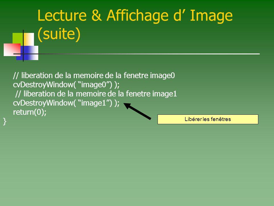 Lecture & Affichage d Image (suite) // liberation de la memoire de la fenetre image0 cvDestroyWindow( image0) ); // liberation de la memoire de la fenetre image1 cvDestroyWindow( image1) ); return(0); } Libérer les fenêtres