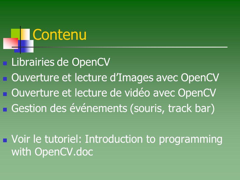 Contenu Librairies de OpenCV Ouverture et lecture dImages avec OpenCV Ouverture et lecture de vidéo avec OpenCV Gestion des événements (souris, track bar) Voir le tutoriel: Introduction to programming with OpenCV.doc