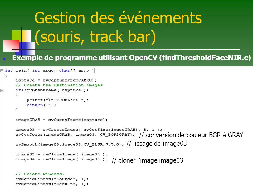 Gestion des événements (souris, track bar) Exemple de programme utilisant OpenCV (findThresholdFaceNIR.c) // conversion de couleur BGR à GRAY // lissage de image03 // cloner limage image03