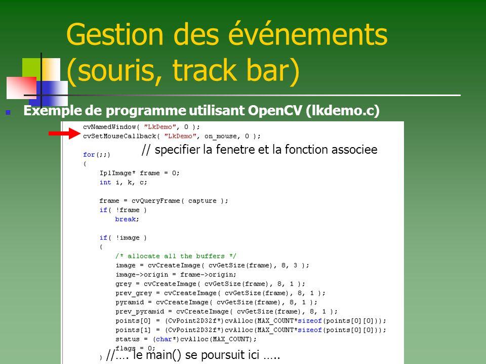 Gestion des événements (souris, track bar) Exemple de programme utilisant OpenCV (lkdemo.c) // specifier la fenetre et la fonction associee //…. le ma