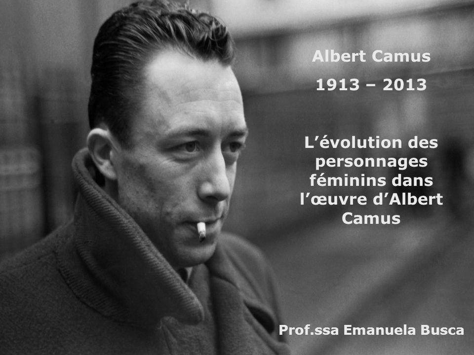 Albert Camus 1913 – 2013 Lévolution des personnages féminins dans lœuvre dAlbert Camus Prof.ssa Emanuela Busca
