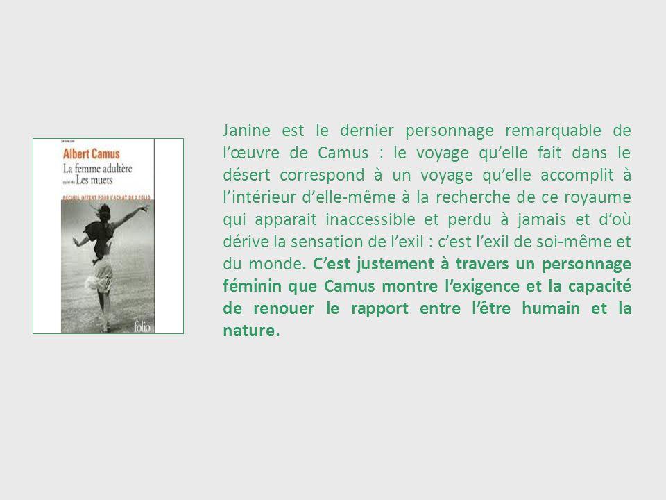 Janine est le dernier personnage remarquable de lœuvre de Camus : le voyage quelle fait dans le désert correspond à un voyage quelle accomplit à linté