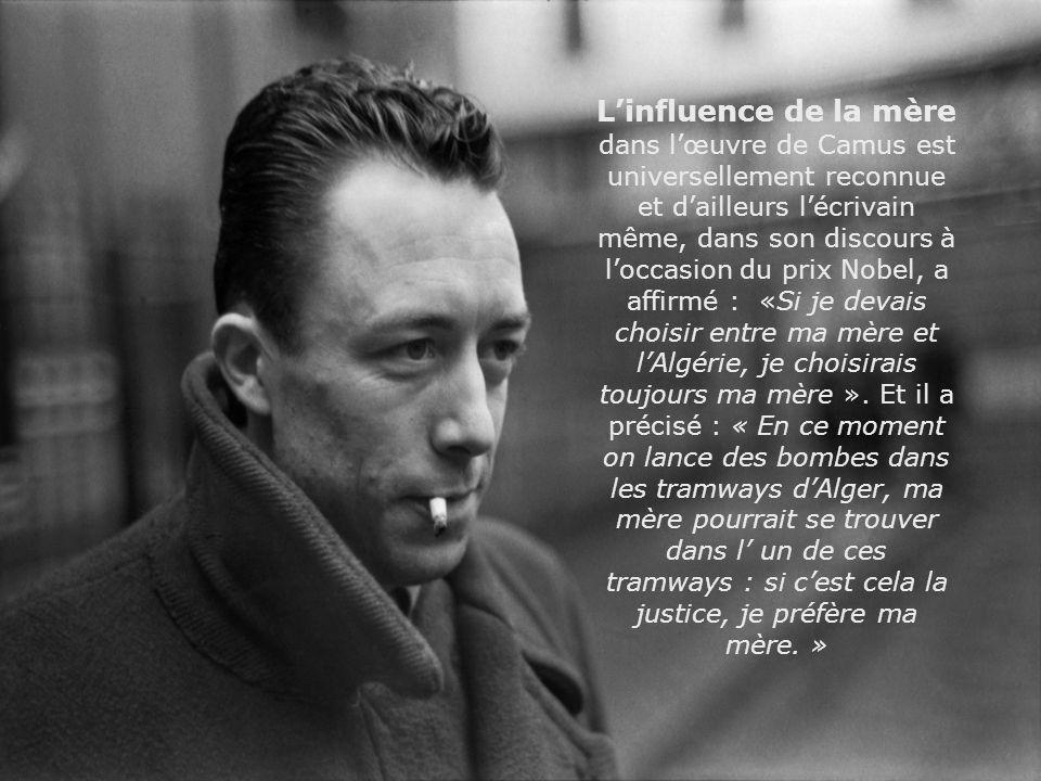 Linfluence de la mère dans lœuvre de Camus est universellement reconnue et dailleurs lécrivain même, dans son discours à loccasion du prix Nobel, a af