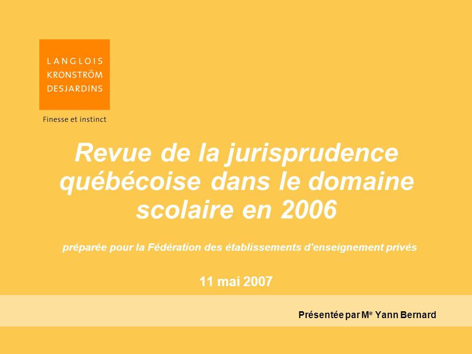 Revue de la jurisprudence québécoise dans le domaine scolaire en 2006 préparée pour la Fédération des établissements d enseignement privés 11 mai 2007 Présentée par M e Yann Bernard