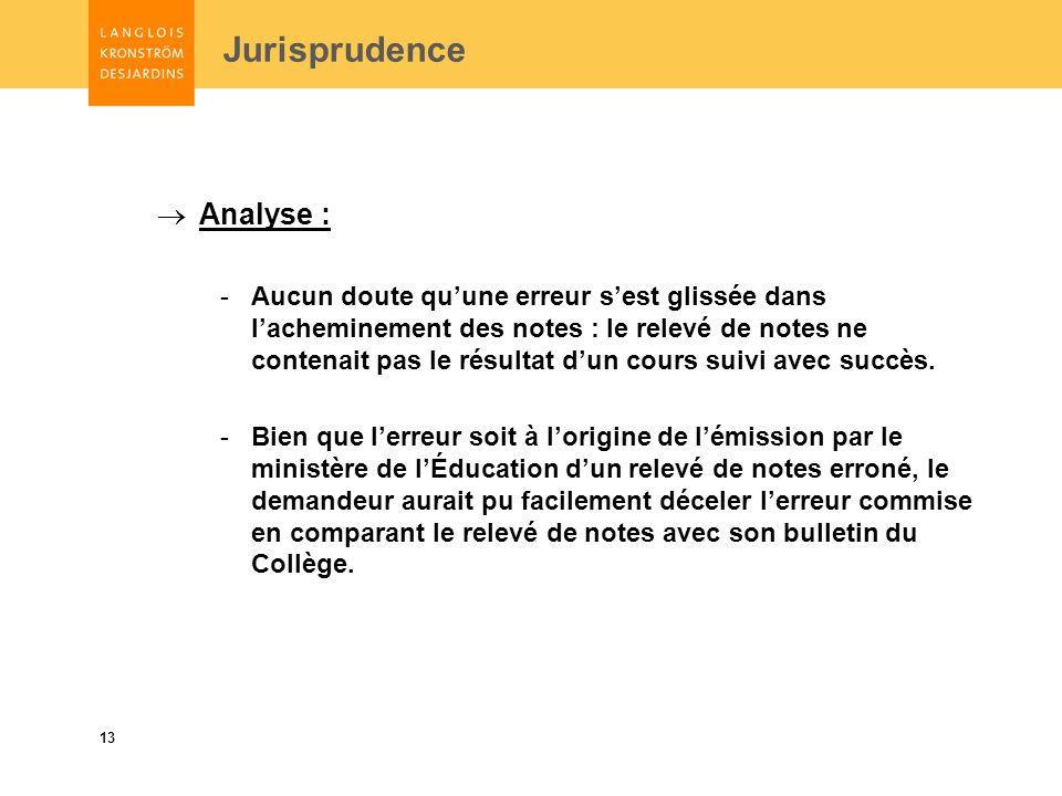 13 Jurisprudence Analyse : -Aucun doute quune erreur sest glissée dans lacheminement des notes : le relevé de notes ne contenait pas le résultat dun cours suivi avec succès.