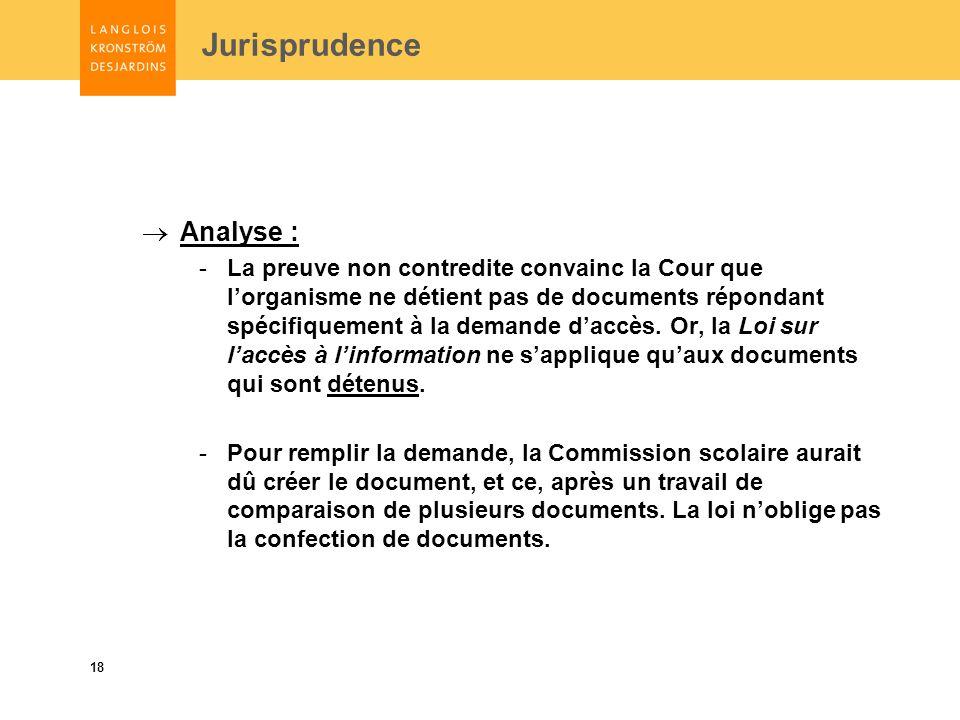 18 Jurisprudence Analyse : -La preuve non contredite convainc la Cour que lorganisme ne détient pas de documents répondant spécifiquement à la demande daccès.