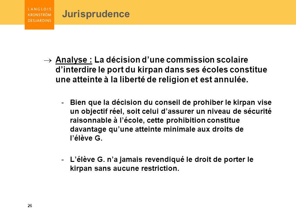 26 Jurisprudence Analyse : La décision dune commission scolaire dinterdire le port du kirpan dans ses écoles constitue une atteinte à la liberté de religion et est annulée.
