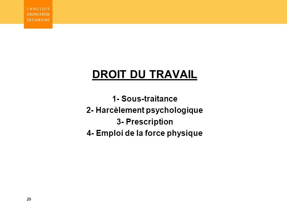 29 DROIT DU TRAVAIL 1- Sous-traitance 2- Harcèlement psychologique 3- Prescription 4- Emploi de la force physique