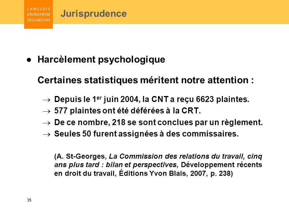 35 Jurisprudence Harcèlement psychologique Certaines statistiques méritent notre attention : Depuis le 1 er juin 2004, la CNT a reçu 6623 plaintes.