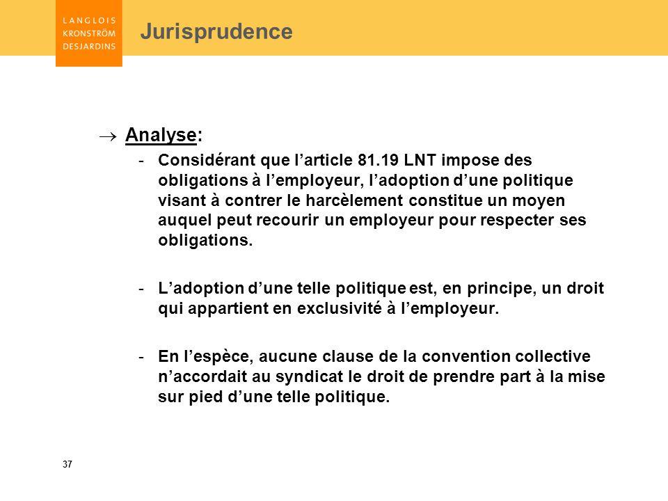 37 Jurisprudence Analyse: -Considérant que larticle 81.19 LNT impose des obligations à lemployeur, ladoption dune politique visant à contrer le harcèlement constitue un moyen auquel peut recourir un employeur pour respecter ses obligations.
