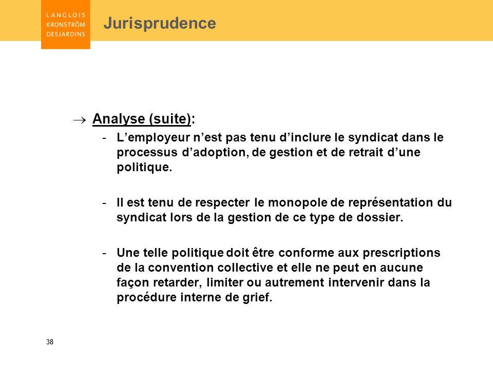 38 Jurisprudence Analyse (suite): -Lemployeur nest pas tenu dinclure le syndicat dans le processus dadoption, de gestion et de retrait dune politique.